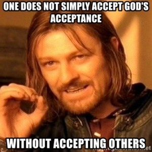 one-does-not-simply-accept-gods-acceptance-without-accepting-others